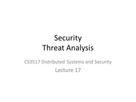 Security Threat Analysis CS3517 Distributed Systems and Security Lecture 17.