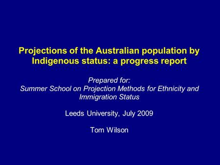 Projections of the Australian population by Indigenous status: a progress report Prepared for: Summer School on Projection Methods for Ethnicity and Immigration.