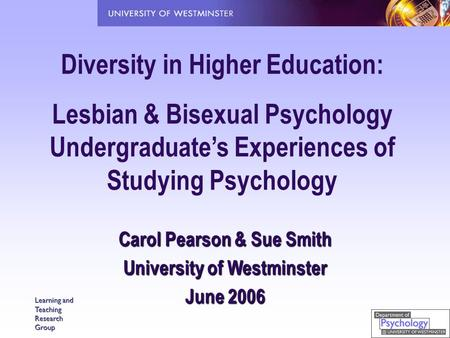Learning and Teaching Research Group Diversity in Higher Education: Lesbian & Bisexual Psychology Undergraduate's Experiences of Studying Psychology Carol.