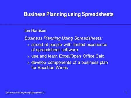 1 Business Planning using Spreasheets-1 Business Planning using Spreadsheets Ian Harrison Business Planning Using Spreadsheets:  aimed at people with.