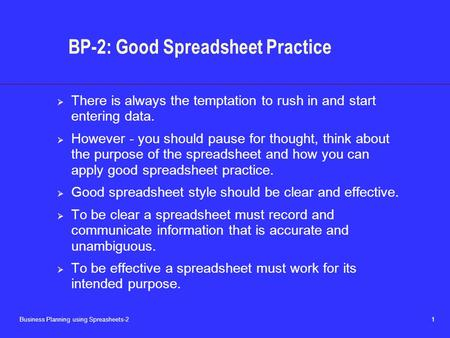 Business Planning using Spreasheets-2 1 BP-2: Good Spreadsheet Practice  There is always the temptation to rush in and start entering data.  However.