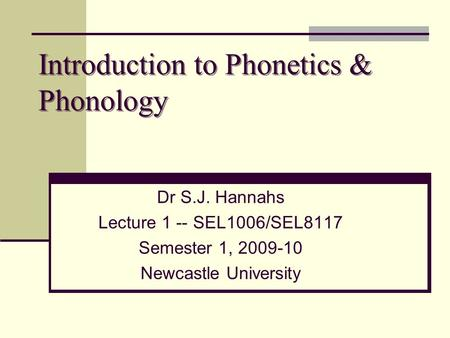 Introduction to Phonetics & Phonology Dr S.J. Hannahs Lecture 1 -- SEL1006/SEL8117 Semester 1, 2009-10 Newcastle University.
