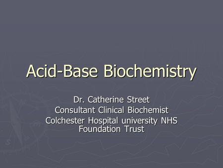 Acid-Base Biochemistry Dr. Catherine Street Consultant Clinical Biochemist Colchester Hospital university NHS Foundation Trust.