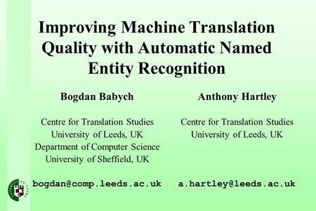 Improving Machine Translation Quality with Automatic Named Entity Recognition Bogdan Babych Centre for Translation Studies University of Leeds, UK Department.