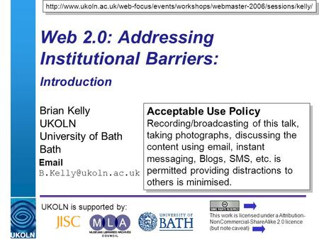 A centre of expertise in digital information managementwww.ukoln.ac.uk Web 2.0: Addressing Institutional Barriers: Introduction Brian Kelly UKOLN University.