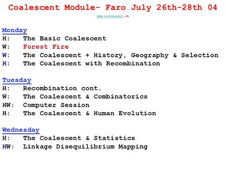 Coalescent Module- Faro July 26th-28th 04 www.coalescentwww.coalescent.dk Monday H: The Basic Coalescent W: Forest Fire W: The Coalescent + History, Geography.