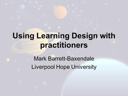 Using Learning Design with practitioners Mark Barrett-Baxendale Liverpool Hope University.