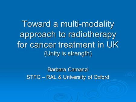 Toward a multi-modality approach to radiotherapy for cancer treatment in UK (Unity is strength) Barbara Camanzi STFC – RAL & University of Oxford.
