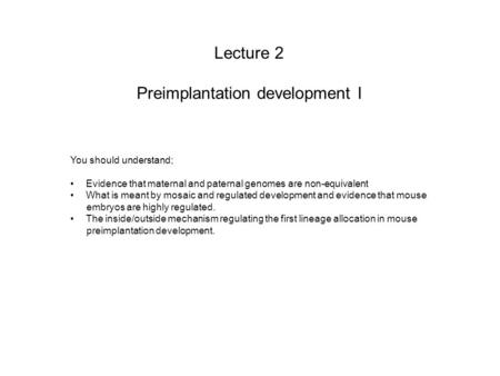 Lecture 2 Preimplantation development I You should understand; Evidence that maternal and paternal genomes are non-equivalent What is meant by mosaic and.
