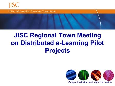 Supporting further and higher education JISC Regional Town Meeting on Distributed e-Learning Pilot Projects.