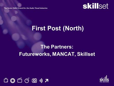 First Post (North) The Partners: Futureworks, MANCAT, Skillset.