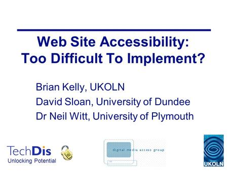 Unlocking Potential Web Site Accessibility: Too Difficult To Implement? Brian Kelly, UKOLN David Sloan, University of Dundee Dr Neil Witt, University of.