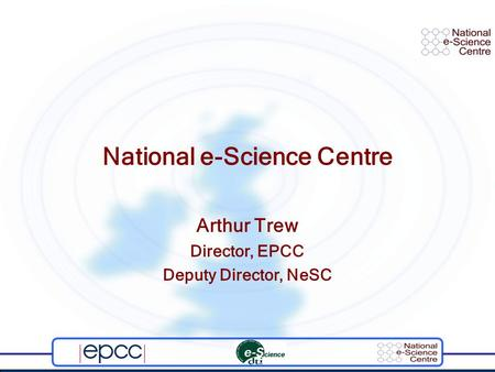 National e-Science Centre Arthur Trew Director, EPCC Deputy Director, NeSC.
