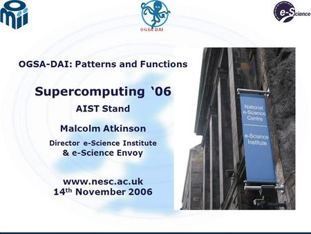 OGSA-DAI: Patterns and Functions Supercomputing '06 AIST Stand Malcolm Atkinson Director e-Science Institute & e-Science Envoy www.nesc.ac.uk 14 th November.