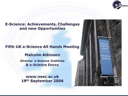 E-Science: Achievements, Challenges and new Opportunities Fifth UK e-Science All Hands Meeting Malcolm Atkinson Director e-Science Institute & e-Science.