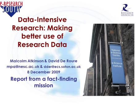 Data-Intensive Research: Making better use of Research Data Malcolm Atkinson & David De Roure & 8 December 2009 Report.