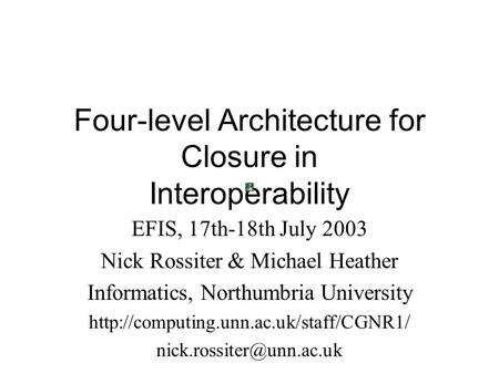 Four-level Architecture for Closure in Interoperability EFIS, 17th-18th July 2003 Nick Rossiter & Michael Heather Informatics, Northumbria University
