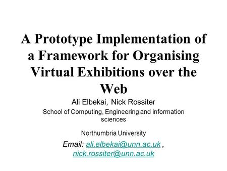 A Prototype Implementation of a Framework for Organising Virtual Exhibitions over the Web Ali Elbekai, Nick Rossiter School of Computing, Engineering and.