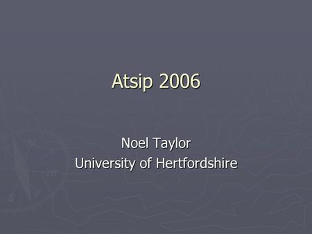 Atsip 2006 Noel Taylor University of Hertfordshire.