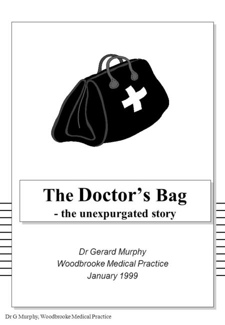 Dr G Murphy, Woodbrooke Medical Practice The Doctor's Bag - the unexpurgated story Dr Gerard Murphy Woodbrooke Medical Practice January 1999.