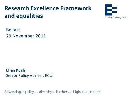 Research Excellence Framework and equalities Belfast 29 November 2011 Ellen Pugh Senior Policy Adviser, ECU.