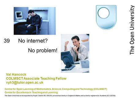 39 No internet? Centre for Open Learning of Mathematics, Science, Computing and Technology (COLMSCT) Centre for Excellence in Teaching and Learning The.