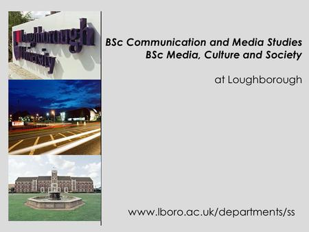 BSc Communication and Media Studies BSc Media, Culture and Society at Loughborough www.lboro.ac.uk/departments/ss.