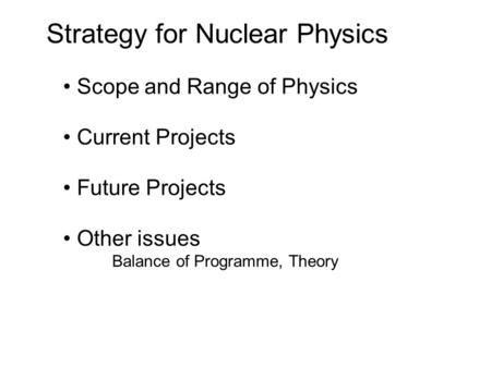 Strategy for Nuclear Physics Scope and Range of Physics Current Projects Future Projects Other issues Balance of Programme, Theory.