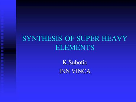 SYNTHESIS OF SUPER HEAVY ELEMENTS K.Subotic INN VINCA.