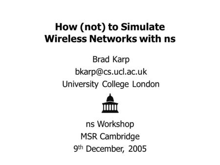How (not) to Simulate Wireless Networks with ns Brad Karp University College London ns Workshop MSR Cambridge 9 th December, 2005.