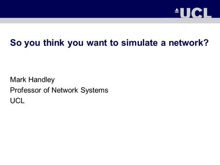 So you think you want to simulate a network? Mark Handley Professor of Network Systems UCL.