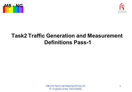 MB - NG MB-NG Technical Meeting 03 May 02 R. Hughes-Jones Manchester 1 Task2 Traffic Generation and Measurement Definitions Pass-1.