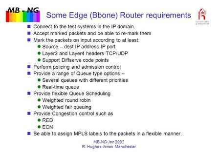 MB - NG MB-NG Jan 2002 R. Hughes-Jones Manchester Some Edge (Bbone) Router requirements Connect to the test systems in the IP domain. Accept marked packets.
