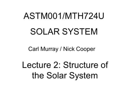 ASTM001/MTH724U SOLAR SYSTEM Carl Murray / Nick Cooper Lecture 2: Structure of the Solar System.