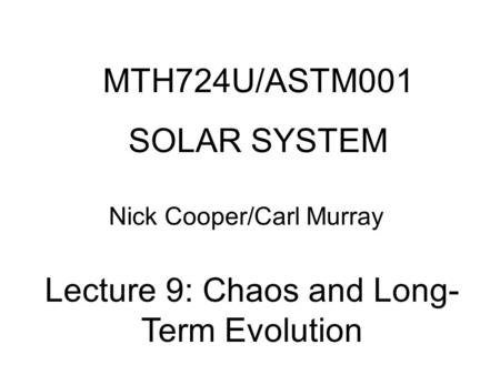 MTH724U/ASTM001 SOLAR SYSTEM Nick Cooper/Carl Murray Lecture 9: Chaos and Long- Term Evolution.
