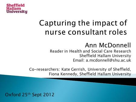 Ann McDonnell Reader in Health and Social Care Research Sheffield Hallam University   Co-researchers: Kate Gerrish, University.