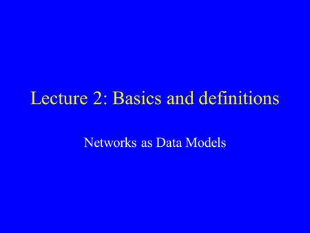 Lecture 2: Basics and definitions Networks as Data Models.
