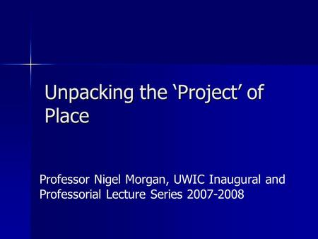 Unpacking the 'Project' of Place Professor Nigel Morgan, UWIC Inaugural and Professorial Lecture Series 2007-2008.