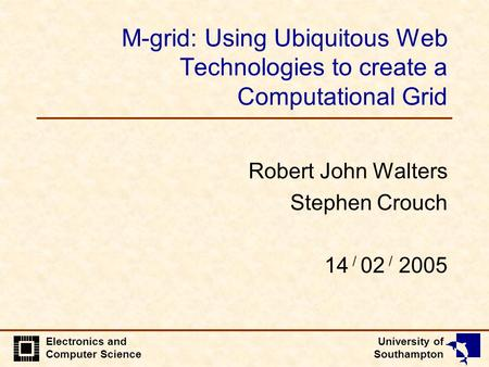 University of Southampton Electronics and Computer Science M-grid: Using Ubiquitous Web Technologies to create a Computational Grid Robert John Walters.