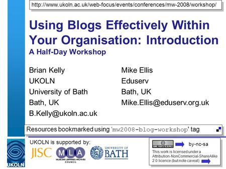 UKOLN is supported by: Using Blogs Effectively Within Your Organisation: Introduction A Half-Day Workshop Brian Kelly UKOLN University of Bath Bath, UK.