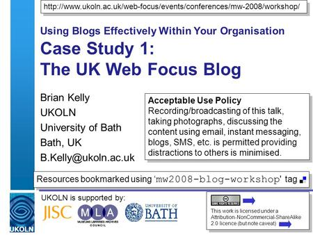 UKOLN is supported by: Using Blogs Effectively Within Your Organisation Case Study 1: The UK Web Focus Blog Brian Kelly UKOLN University of Bath Bath,