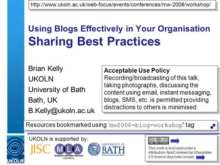 UKOLN is supported by: Using Blogs Effectively in Your Organisation Sharing Best Practices Brian Kelly UKOLN University of Bath Bath, UK