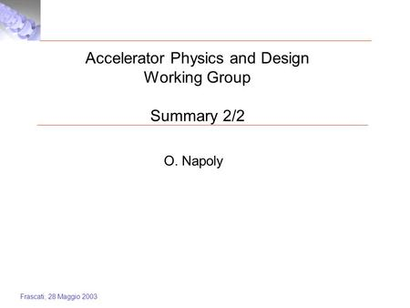 Frascati, 28 Maggio 2003 Accelerator Physics and Design Working Group Summary 2/2 O. Napoly.