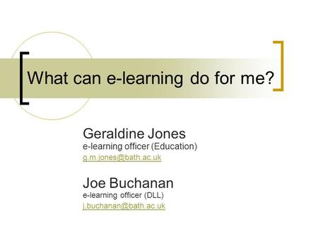 What can e-learning do for me? Geraldine Jones e-learning officer (Education) Joe Buchanan e-learning officer (DLL)