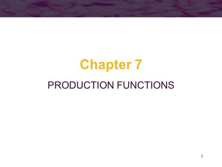 1 Chapter 7 PRODUCTION FUNCTIONS. 2 Objectives So far, we have studied consumer's behaviour In this lecture, we will study the supply side of the market.