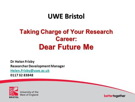 UWE Bristol Taking Charge of Your Research Career: Dear Future Me Dr Helen Frisby Researcher Development Manager 0117 32 83848.