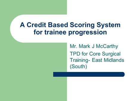 A Credit Based Scoring System for trainee progression Mr. Mark J McCarthy TPD for Core Surgical Training- East Midlands (South)
