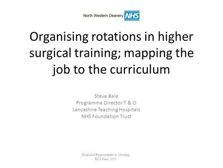 Organising rotations in higher surgical training; mapping the job to the curriculum Steve Bale Programme Director T & O Lancashire Teaching Hospitals NHS.