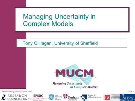 SAMSI Distinguished, October 2006Slide 1 Tony O'Hagan, University of Sheffield Managing Uncertainty in Complex Models.
