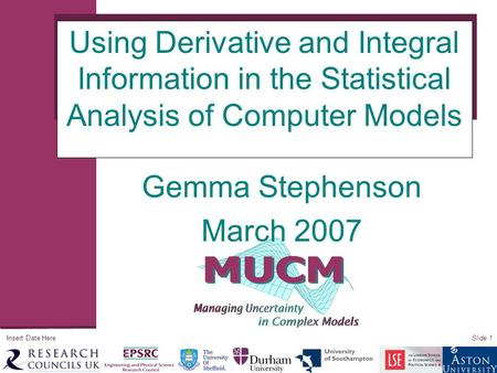 Insert Date HereSlide 1 Using Derivative and Integral Information in the Statistical Analysis of Computer Models Gemma Stephenson March 2007.